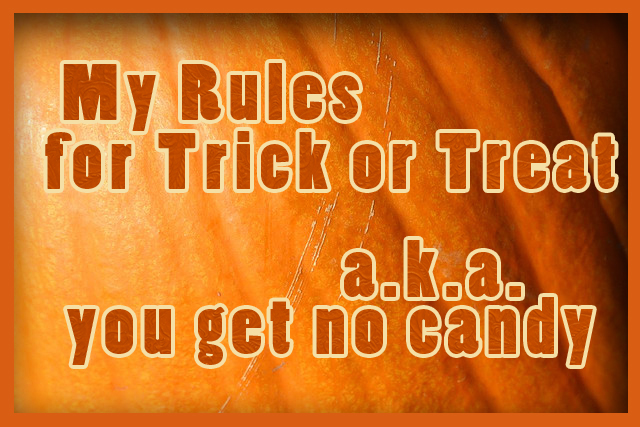 My Rules for Trick or Treat; a.k.a. You Get No Candy