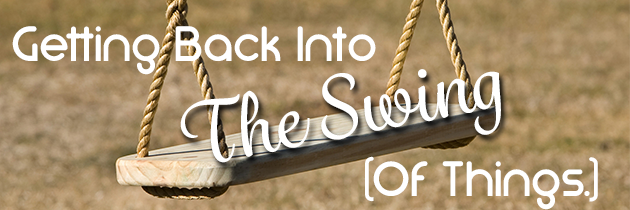 3 Simple Steps for Getting Back Into The Swing (of things)