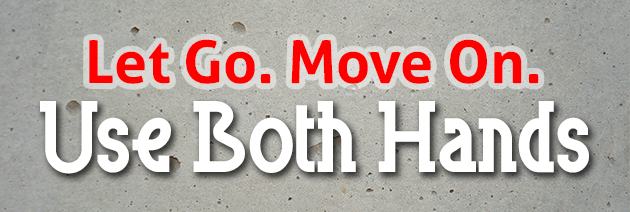 Let Go, Move On, Use Both Hands