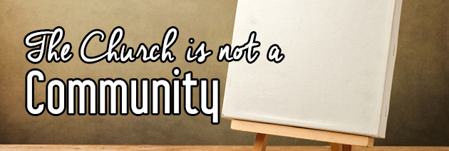 The Church Is Not A Community