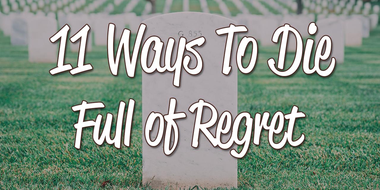 11 Ways To Die Full Of Regret