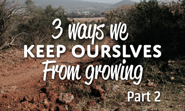 3 Ways We Keep Ourselves From Growing (Part 2)