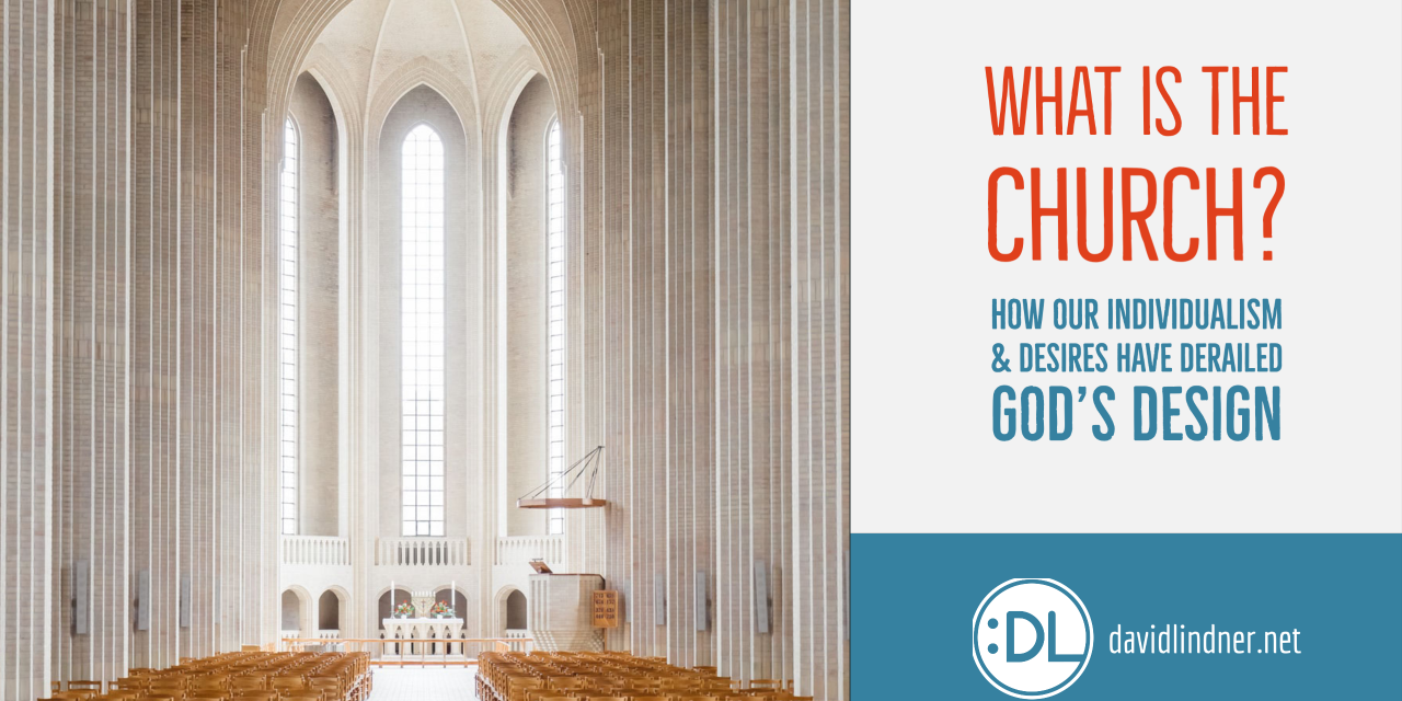 What IS the church? (How our individualism & desires have derailed God's design)