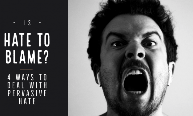 Is HATE to blame? (4 Ways To Deal With Pervasive Hate)