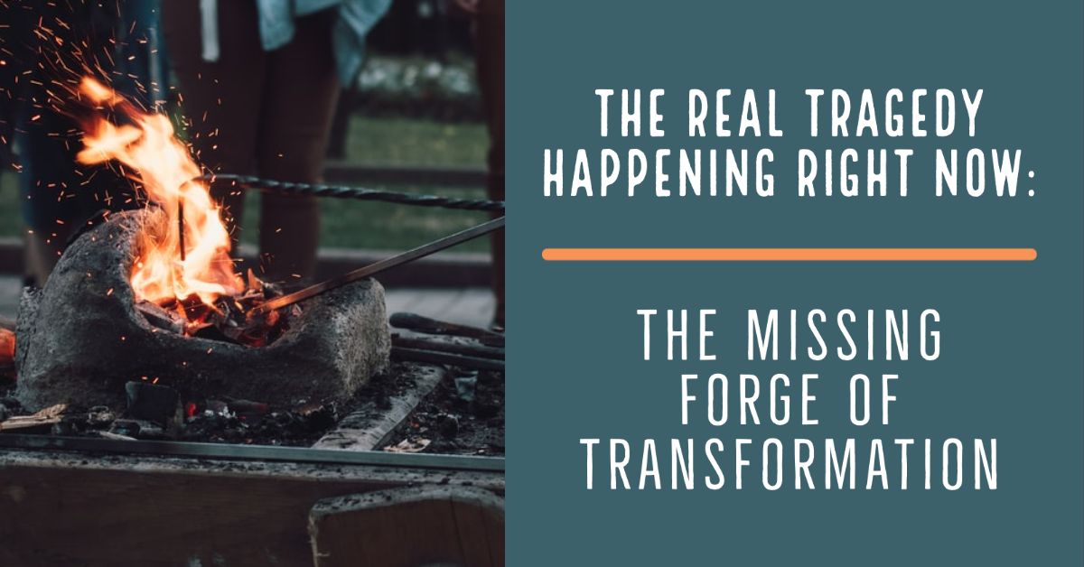 The Real Tragedy Happening Right Now: The Missing Forge Of Transformation