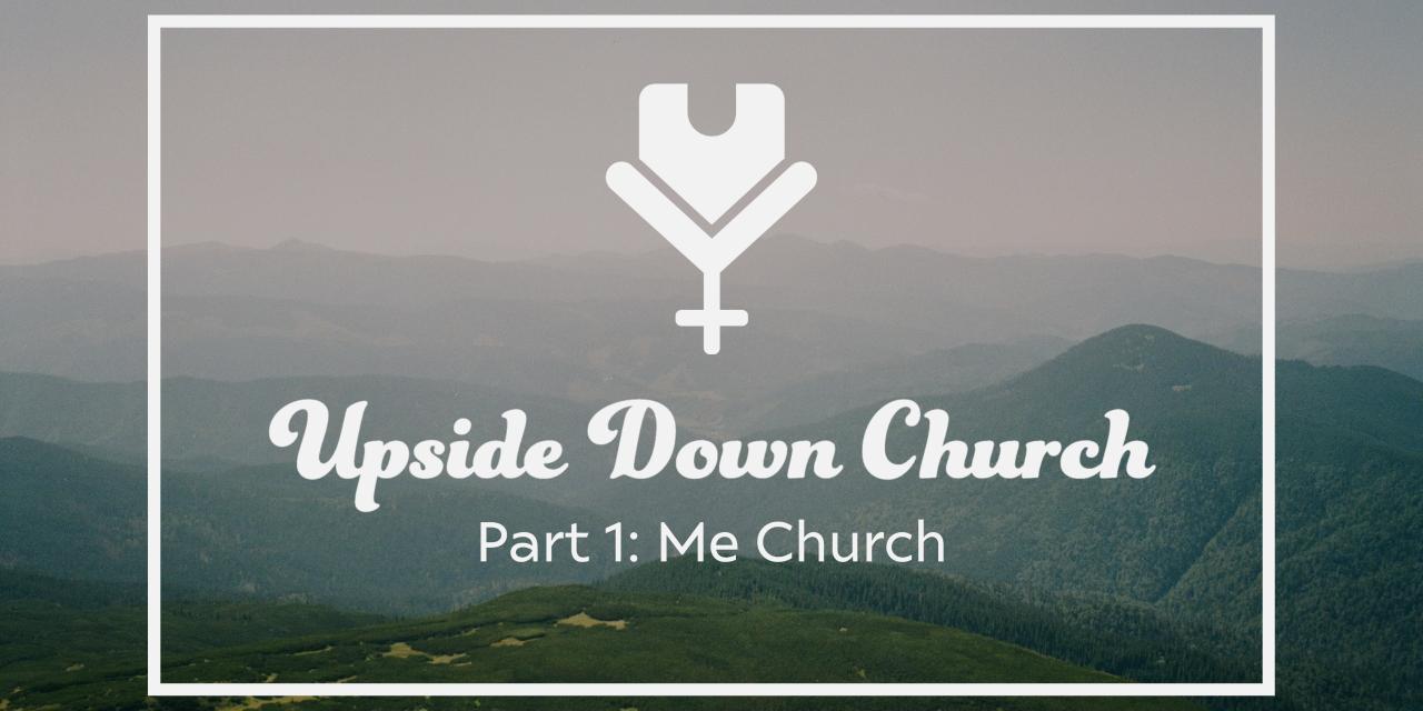 Upside Down Church, Part 1: Me Church