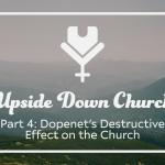 Upside Down Church, Part 4: Dopenet's Destructive Effect on the Church