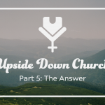 Upside Down Church, Part 5: The Answer
