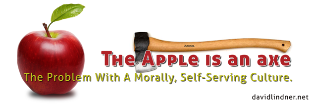 The Apple Is An Axe: The Problem With A Morally, Self-Serving Culture.
