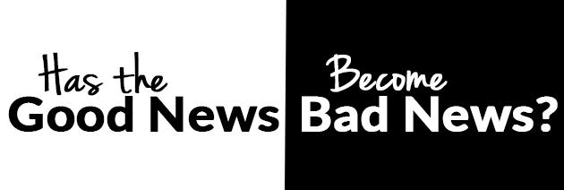 Has The Good News Become Bad News?