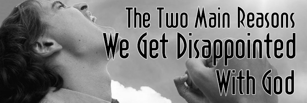 The Two Main Reasons We Get Disappointed With God
