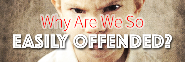 Why We Are So Easily Offended