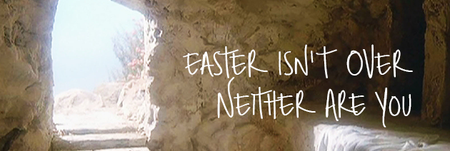 Easter Isn't Over, Neither Are You!
