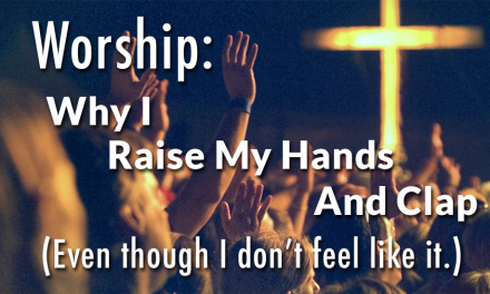Worship: Why I Raise My Hands And Clap (Even though I don't feel like it.)