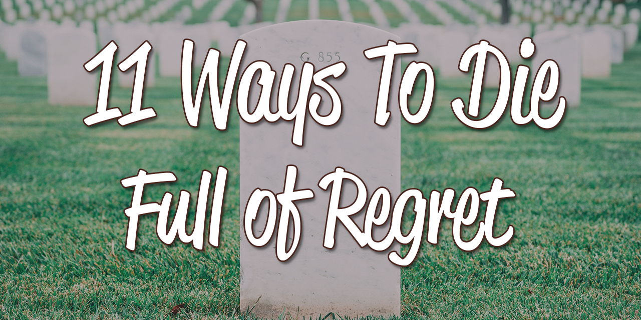 11 Ways To Die Full Of Regret