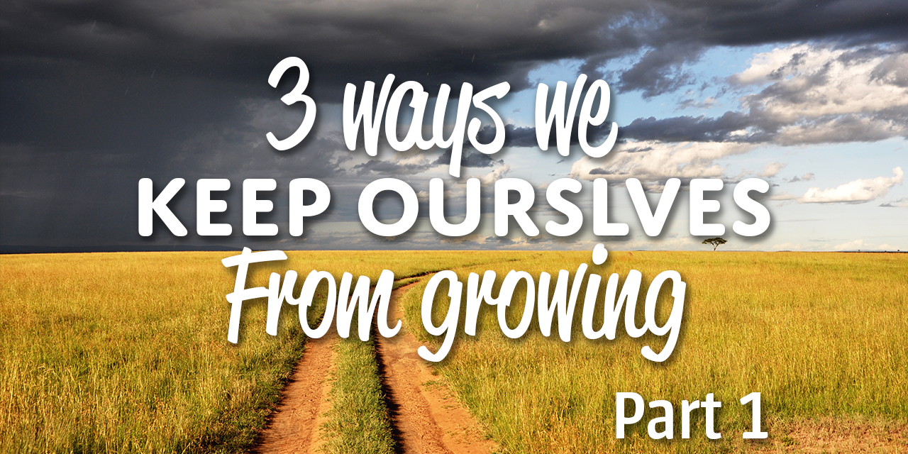 3 Ways We Keep Ourselves From Growing (Part 1)